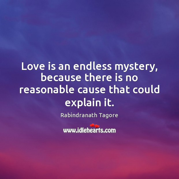 Love is an endless mystery, because there is no reasonable cause that could explain it. Rabindranath Tagore Picture Quote