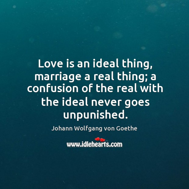 Love is an ideal thing, marriage a real thing; a confusion of Image