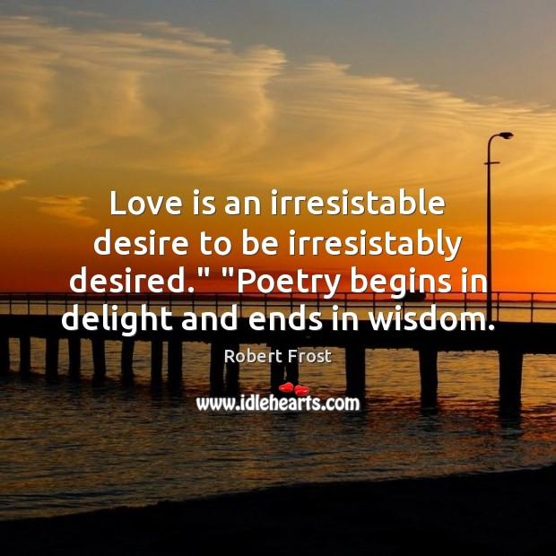 "robert frost poetry begins in Desire and responsibility in robert frost's stopping by woods on a snowy evening by april rose frost averred that a poem ""begins in delight and ends in wisdom."