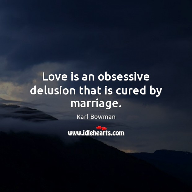 Love is an obsessive delusion that is cured by marriage. Image