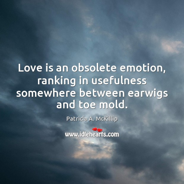 Patricia A. McKillip Picture Quote image saying: Love is an obsolete emotion, ranking in usefulness somewhere between earwigs and toe mold.