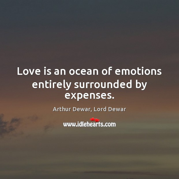 Love is an ocean of emotions entirely surrounded by expenses. Arthur Dewar, Lord Dewar Picture Quote