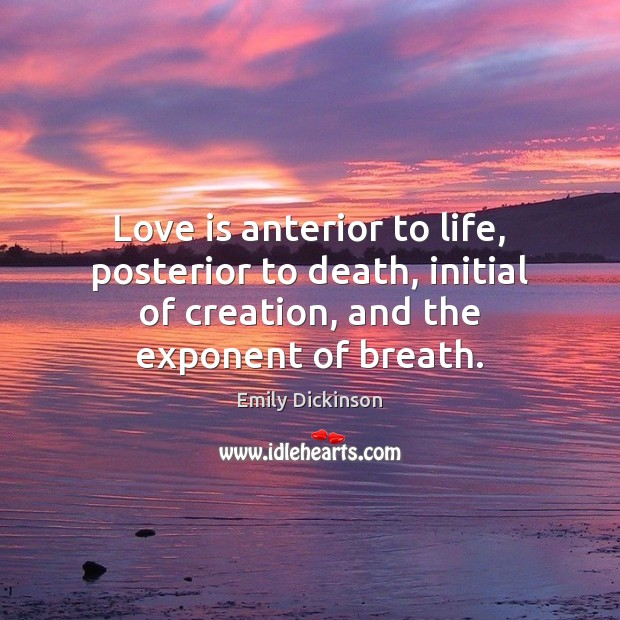 Image, Love is anterior to life, posterior to death, initial of creation, and