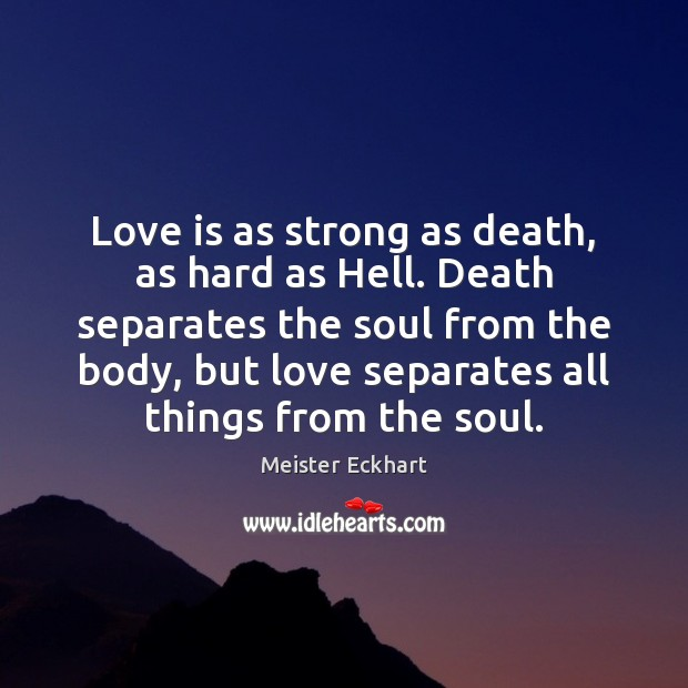 Love is as strong as death, as hard as Hell. Death separates Meister Eckhart Picture Quote