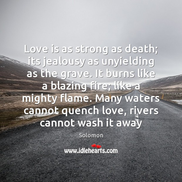 Love is as strong as death; its jealousy as unyielding as the Image