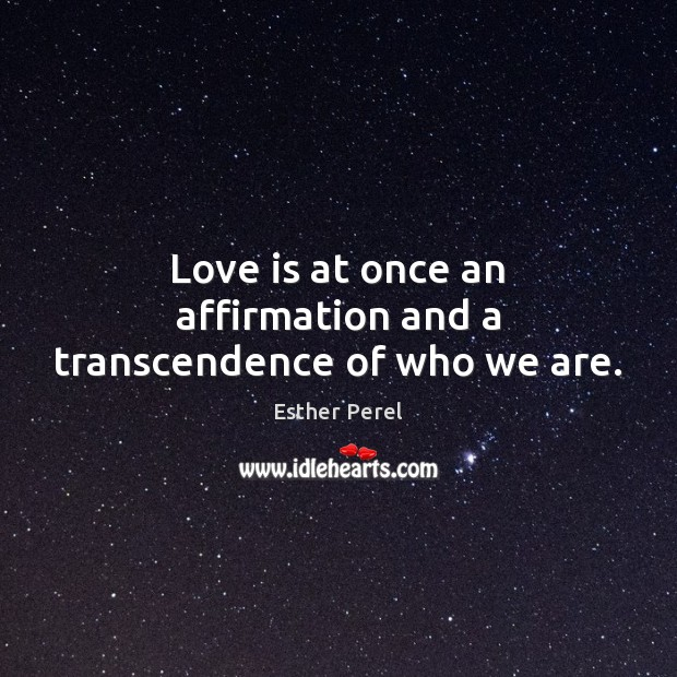 Love is at once an affirmation and a transcendence of who we are. Esther Perel Picture Quote