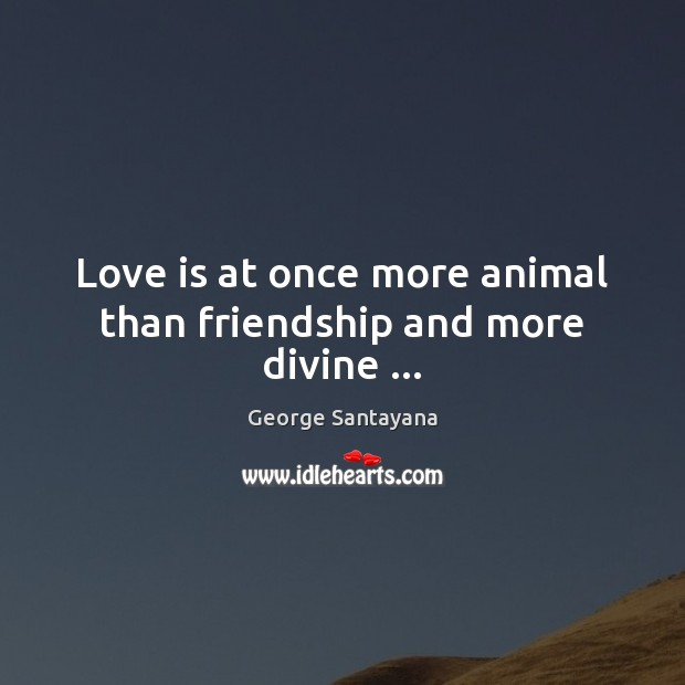 Love is at once more animal than friendship and more divine … George Santayana Picture Quote