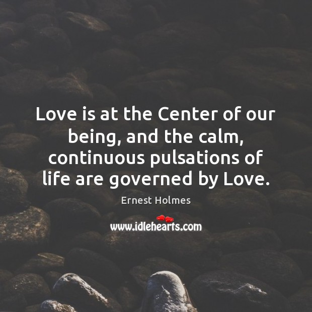 Love is at the Center of our being, and the calm, continuous Ernest Holmes Picture Quote