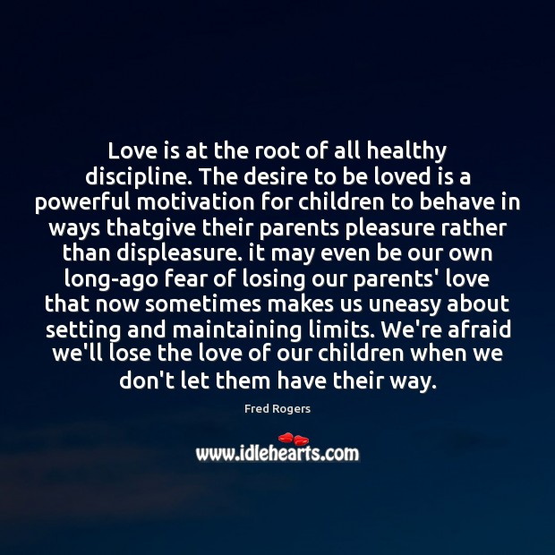 Love is at the root of all healthy discipline. The desire to Fred Rogers Picture Quote