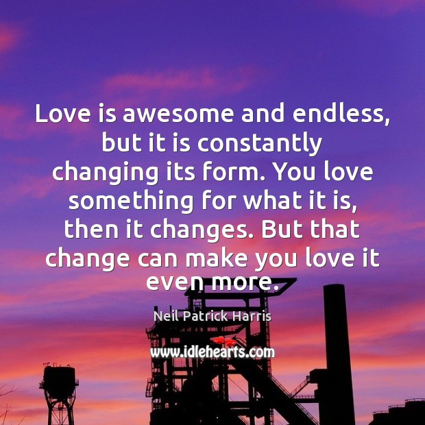 Love is awesome and endless, but it is constantly changing its form. Neil Patrick Harris Picture Quote