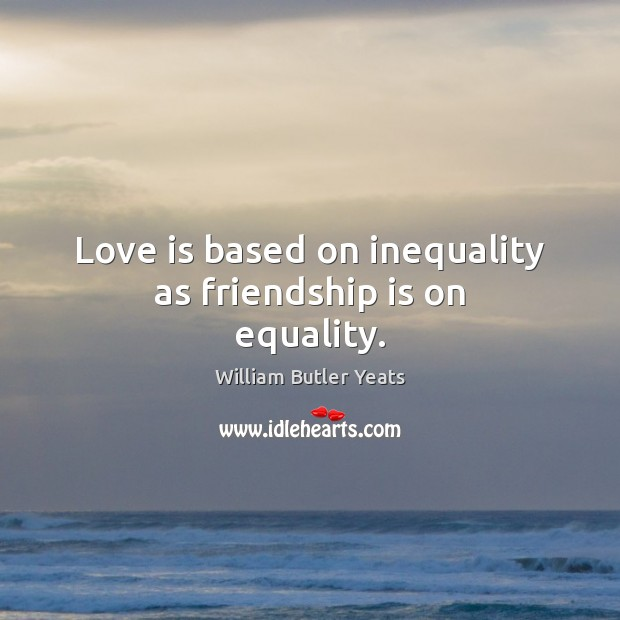 Love is based on inequality as friendship is on equality. Image