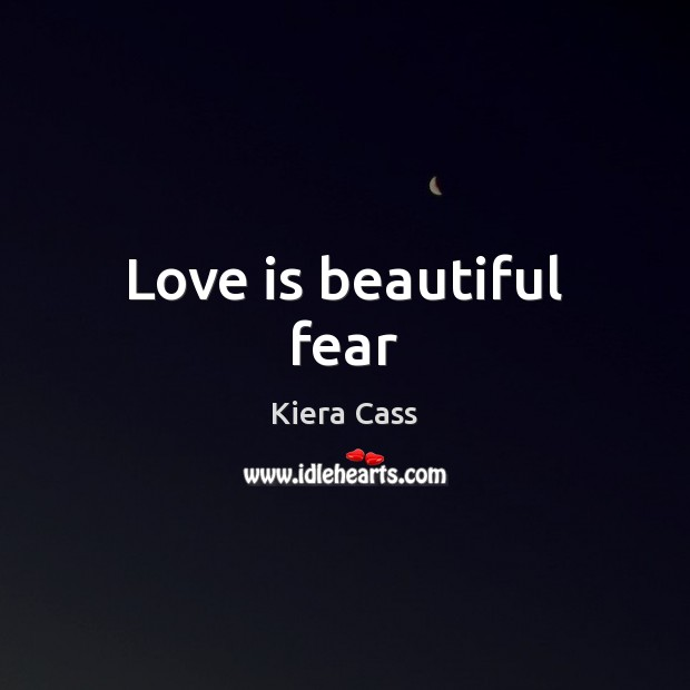 Love is beautiful fear Kiera Cass Picture Quote