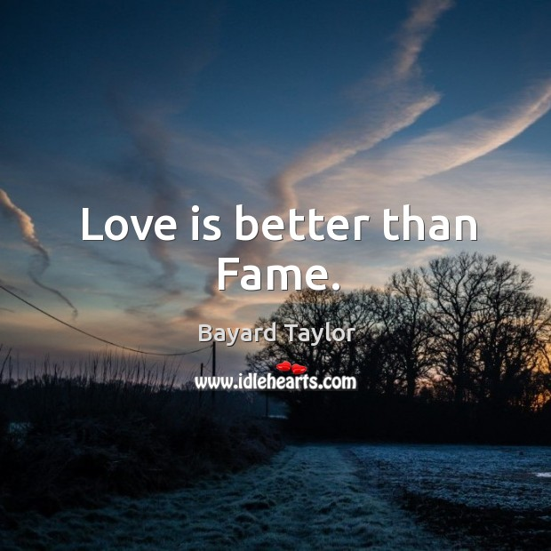 Love is better than Fame. Bayard Taylor Picture Quote