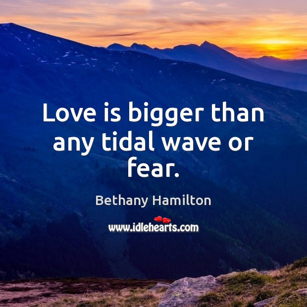 Image, Love is bigger than any tidal wave or fear.