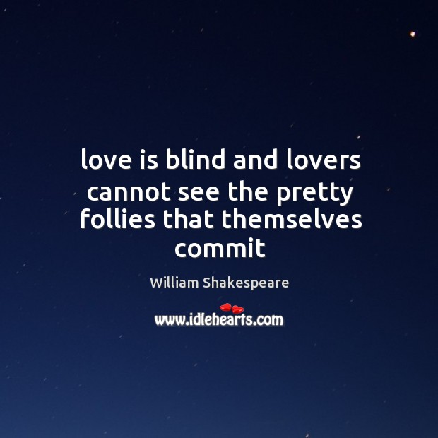 Love is blind and lovers cannot see the pretty follies that themselves commit Image