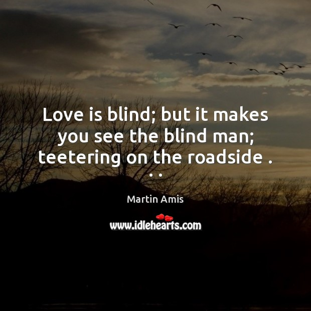 Image, Love is blind; but it makes you see the blind man; teetering on the roadside . . .