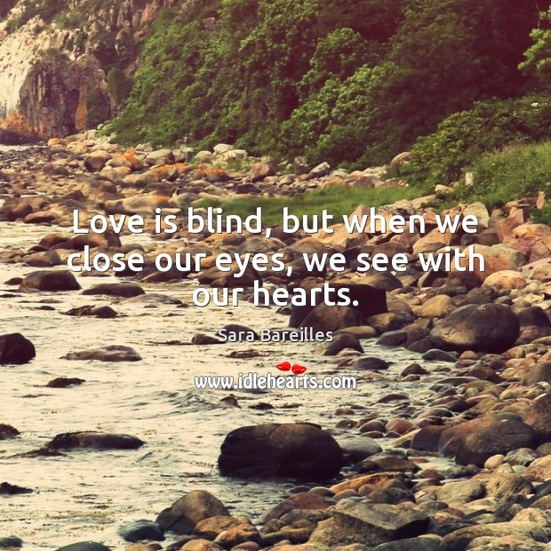Love is blind, but when we close our eyes, we see with our hearts. Sara Bareilles Picture Quote