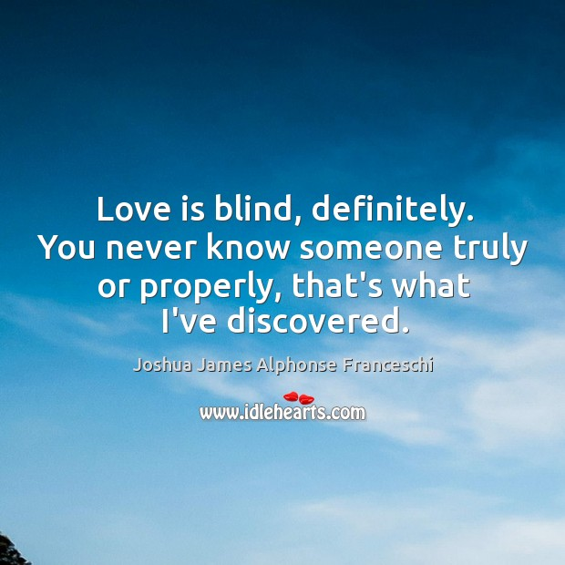 Love is blind, definitely. You never know someone truly or properly, that's Joshua James Alphonse Franceschi Picture Quote