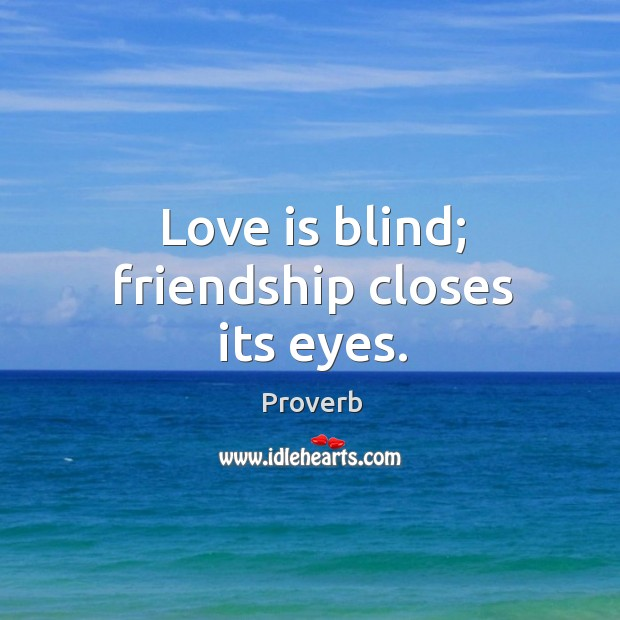 Love is blind; friendship closes its eyes. Image