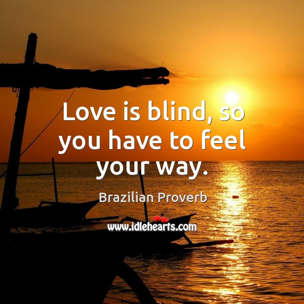 Love is blind, so you have to feel your way. Brazilian Proverbs Image