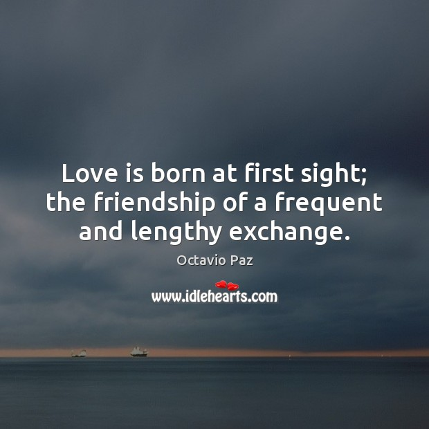 Love is born at first sight; the friendship of a frequent and lengthy exchange. Octavio Paz Picture Quote