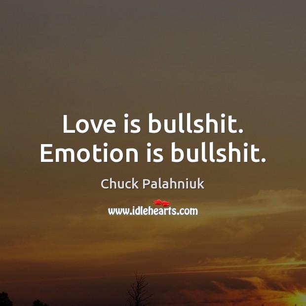 Love is bullshit. Emotion is bullshit. Image