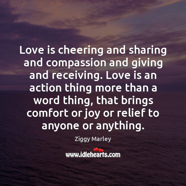 Love is cheering and sharing and compassion and giving and receiving. Love Ziggy Marley Picture Quote