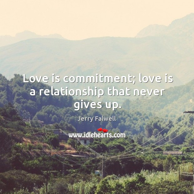 Love is commitment; love is a relationship that never gives up. Jerry Falwell Picture Quote