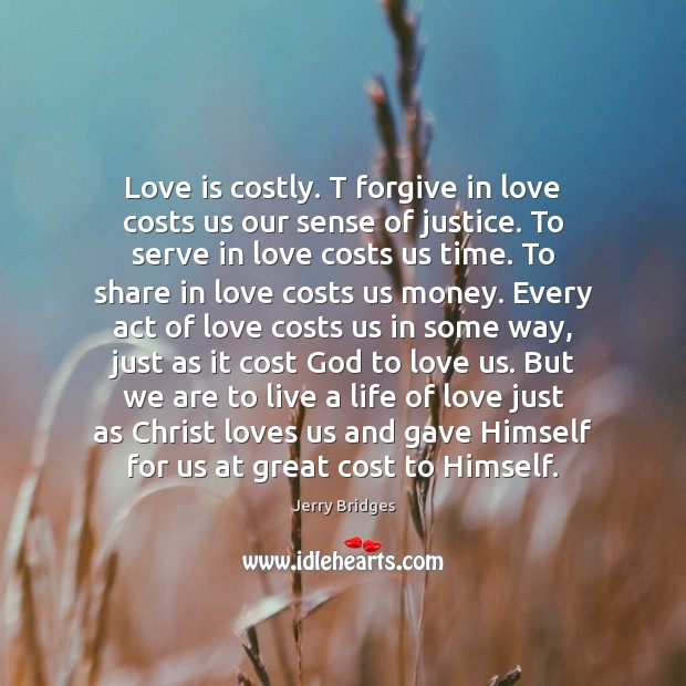 Love is costly. T forgive in love costs us our sense of Jerry Bridges Picture Quote