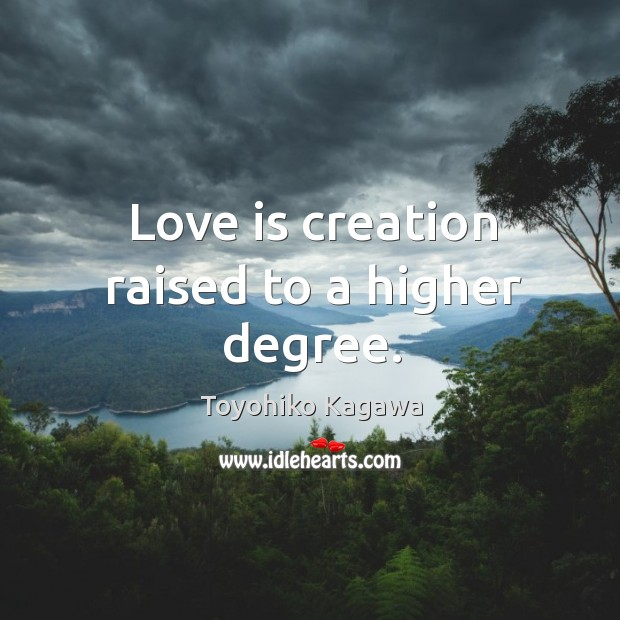 Love is creation raised to a higher degree. Image