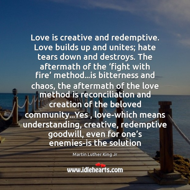 Love is creative and redemptive. Love builds up and unites; hate tears Image