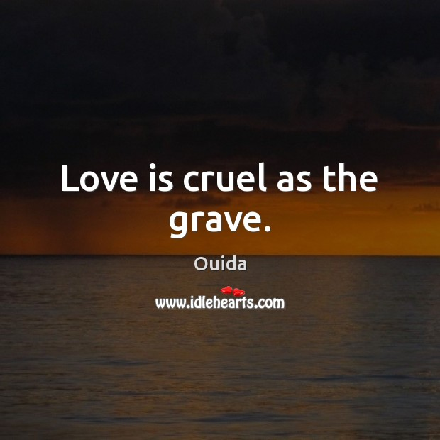 Love is cruel as the grave. Ouida Picture Quote