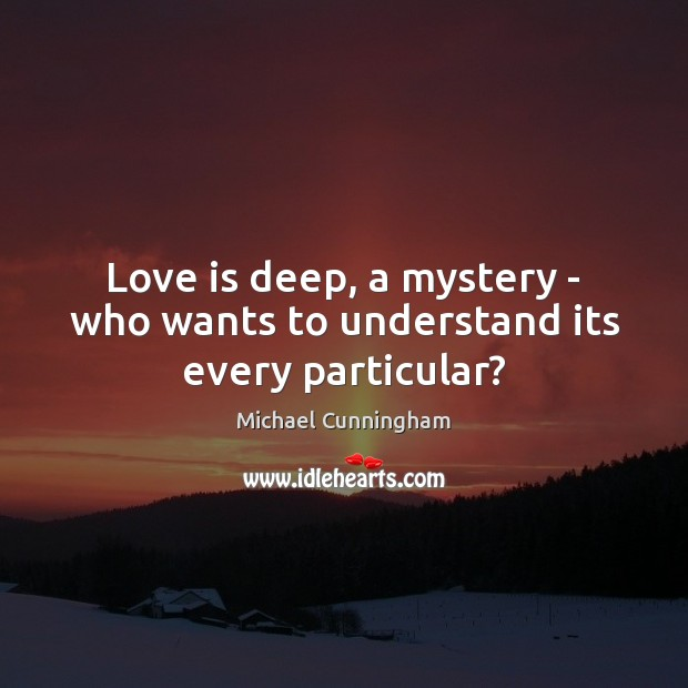 Love is deep, a mystery – who wants to understand its every particular? Michael Cunningham Picture Quote