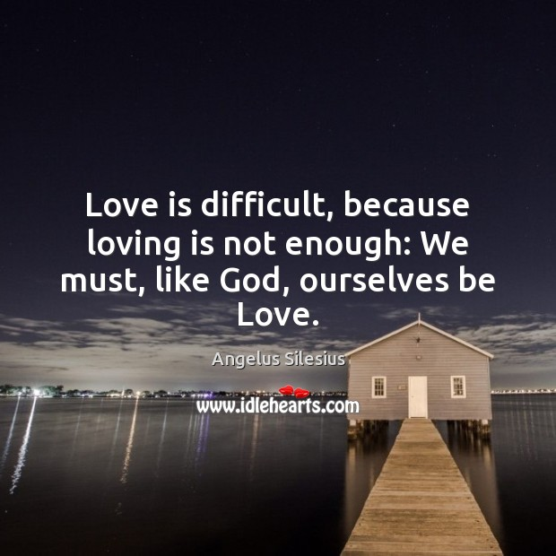 Image, Love is difficult, because loving is not enough: We must, like God, ourselves be Love.