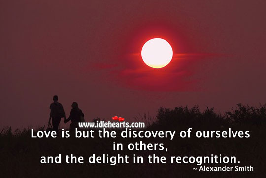 Love is but the discovery of ourselves in others Alexander Smith Picture Quote