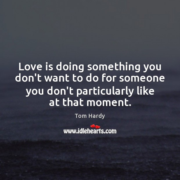 Love is doing something you don't want to do for someone you Tom Hardy Picture Quote