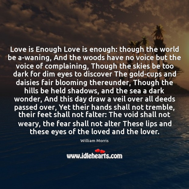 Love is Enough Love is enough: though the world be a-waning, And William Morris Picture Quote