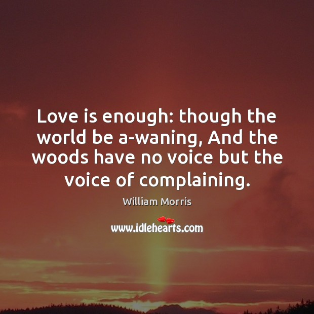 Love is enough: though the world be a-waning, And the woods have William Morris Picture Quote