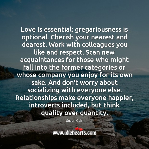 Love is essential; gregariousness is optional. Cherish your nearest and dearest. Work Image