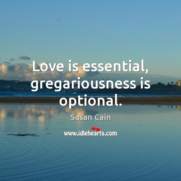 Love is essential, gregariousness is optional. Susan Cain Picture Quote