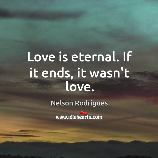 Image, Love is eternal. If it ends, it wasn't love.