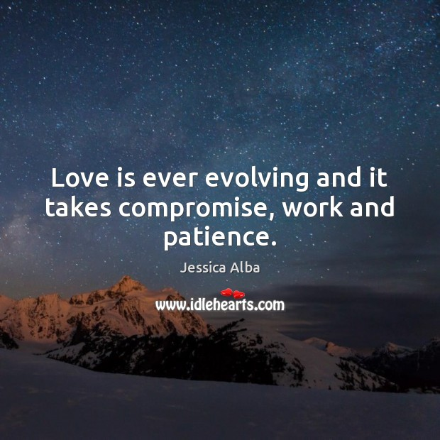 Love is ever evolving and it takes compromise, work and patience. Jessica Alba Picture Quote