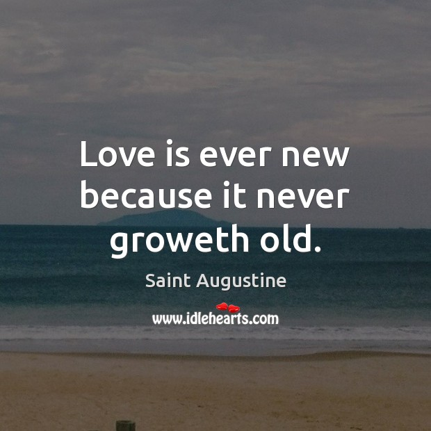 Love is ever new because it never groweth old. Image