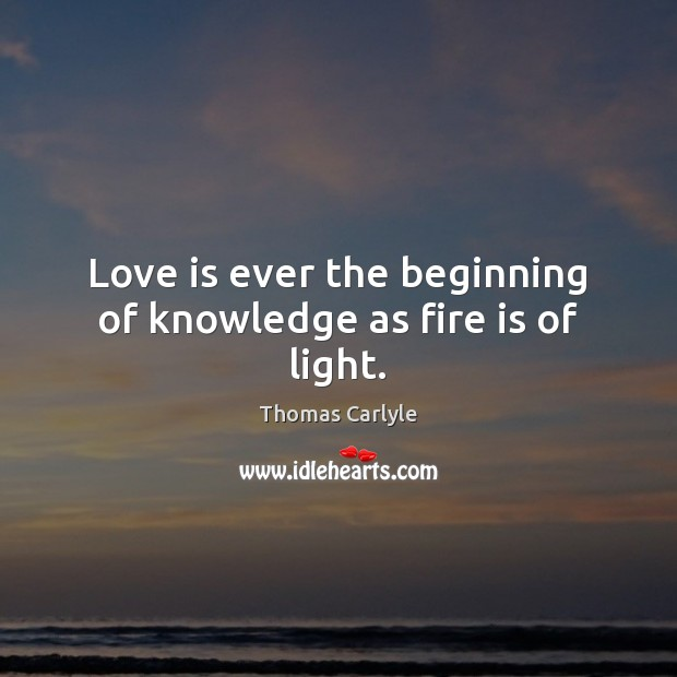 Love is ever the beginning of knowledge as fire is of light. Image