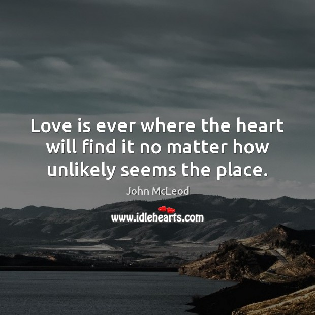 Love is ever where the heart will find it no matter how unlikely seems the place. Image