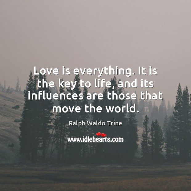 Love is everything. It is the key to life, and its influences Image