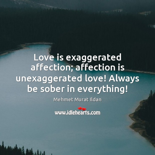 Image, Love is exaggerated affection; affection is unexaggerated love!