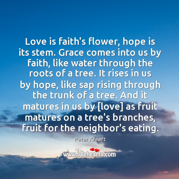 Love is faith's flower, hope is its stem. Grace comes into us Image