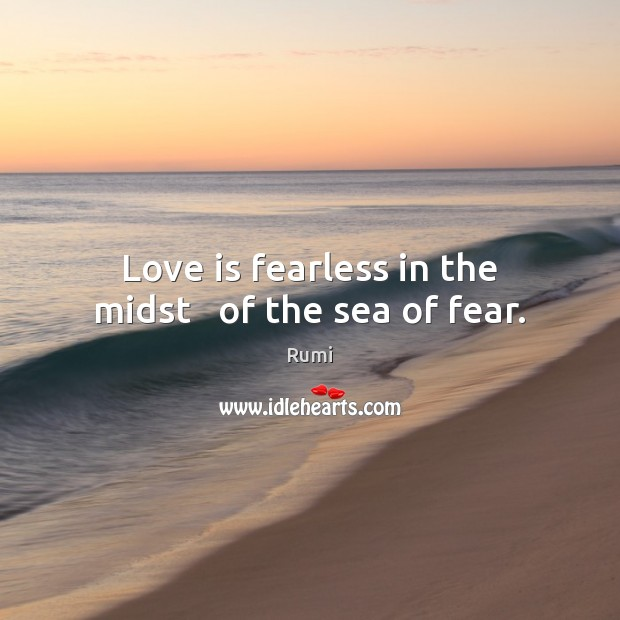 Love is fearless in the midst   of the sea of fear. Rumi Picture Quote