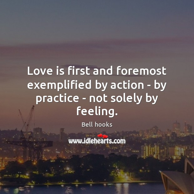 Love is first and foremost exemplified by action – by practice – not solely by feeling. Image